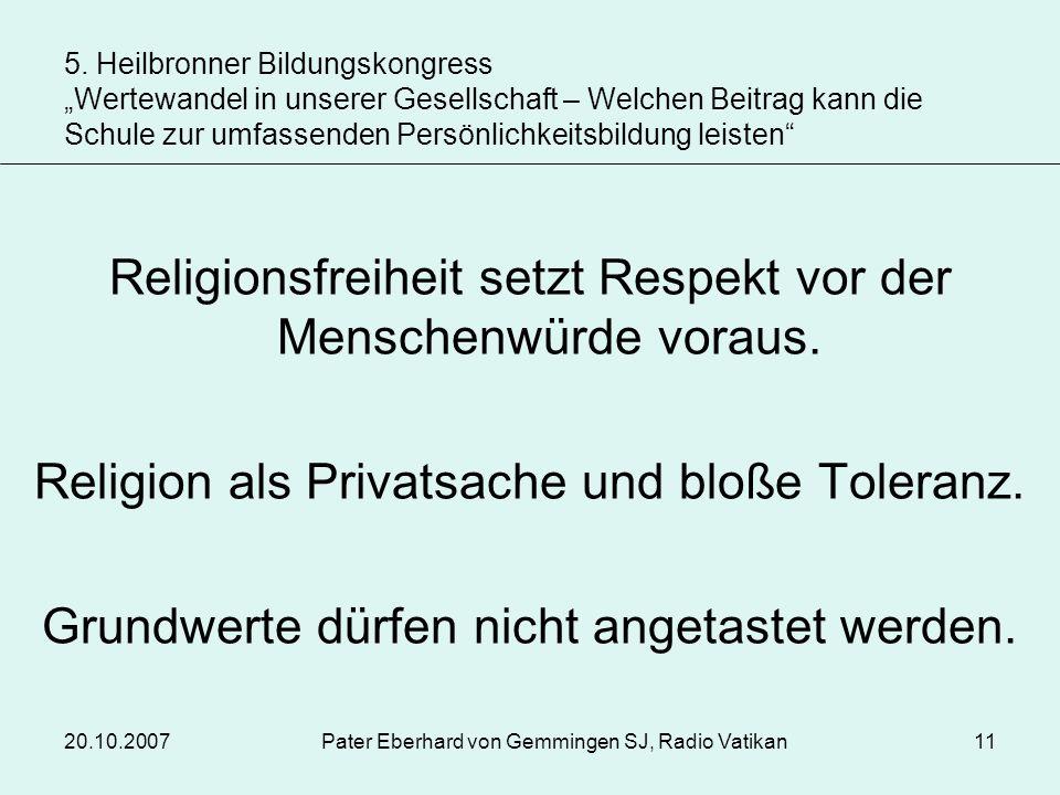 20.10.2007Pater Eberhard von Gemmingen SJ, Radio Vatikan11 Religionsfreiheit setzt Respekt vor der Menschenwürde voraus. Religion als Privatsache und