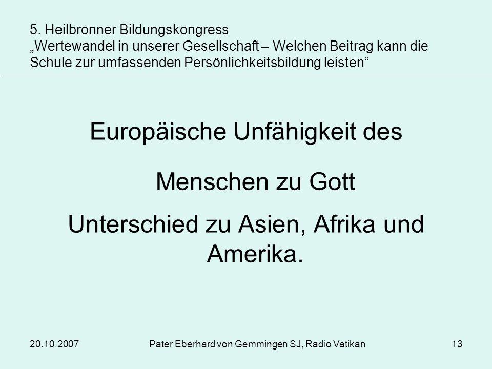 20.10.2007Pater Eberhard von Gemmingen SJ, Radio Vatikan13 Europäische Unfähigkeit des Menschen zu Gott Unterschied zu Asien, Afrika und Amerika. 5. H