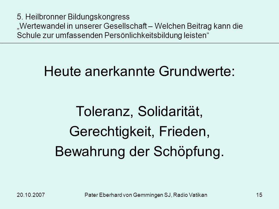 20.10.2007Pater Eberhard von Gemmingen SJ, Radio Vatikan15 Heute anerkannte Grundwerte: Toleranz, Solidarität, Gerechtigkeit, Frieden, Bewahrung der S