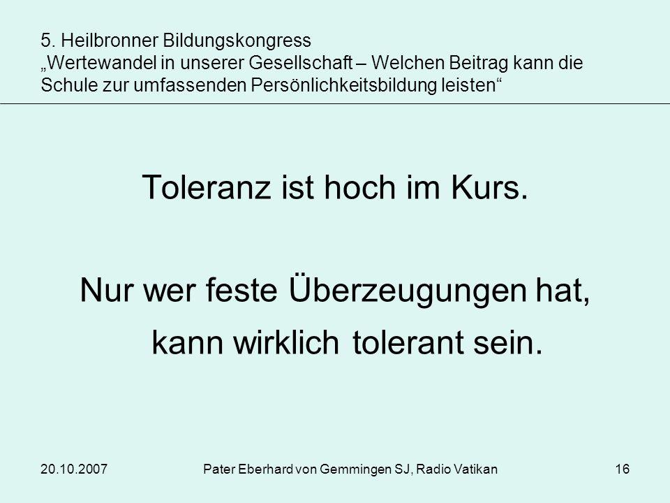 20.10.2007Pater Eberhard von Gemmingen SJ, Radio Vatikan16 Toleranz ist hoch im Kurs. Nur wer feste Überzeugungen hat, kann wirklich tolerant sein. 5.