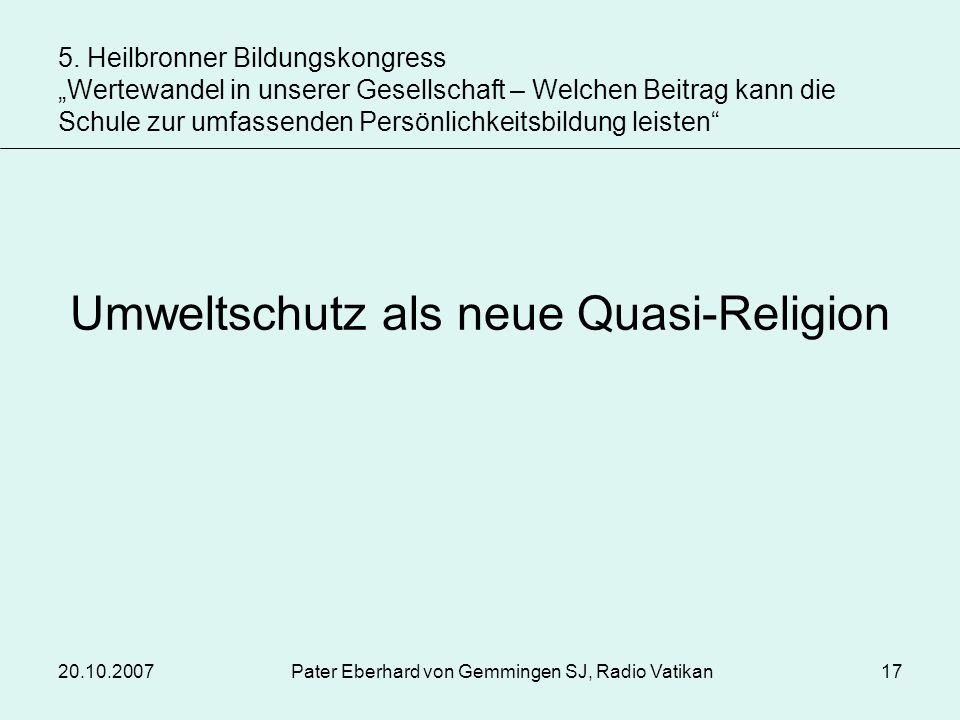 20.10.2007Pater Eberhard von Gemmingen SJ, Radio Vatikan17 Umweltschutz als neue Quasi-Religion 5. Heilbronner Bildungskongress Wertewandel in unserer