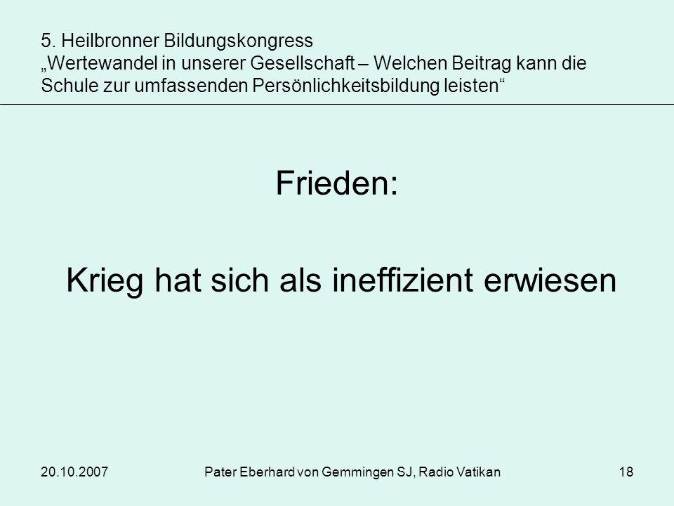 20.10.2007Pater Eberhard von Gemmingen SJ, Radio Vatikan18 Frieden: Krieg hat sich als ineffizient erwiesen 5. Heilbronner Bildungskongress Wertewande