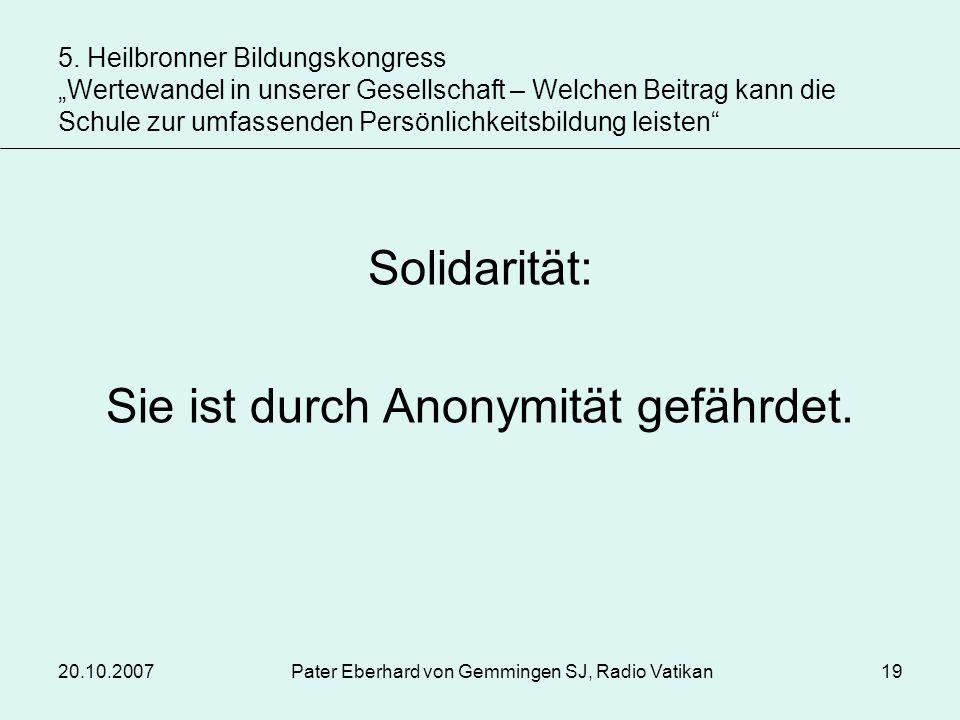20.10.2007Pater Eberhard von Gemmingen SJ, Radio Vatikan19 Solidarität: Sie ist durch Anonymität gefährdet. 5. Heilbronner Bildungskongress Wertewande