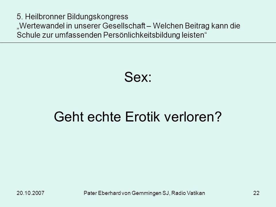 20.10.2007Pater Eberhard von Gemmingen SJ, Radio Vatikan22 Sex: Geht echte Erotik verloren? 5. Heilbronner Bildungskongress Wertewandel in unserer Ges