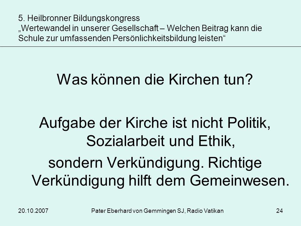 20.10.2007Pater Eberhard von Gemmingen SJ, Radio Vatikan24 Was können die Kirchen tun? Aufgabe der Kirche ist nicht Politik, Sozialarbeit und Ethik, s