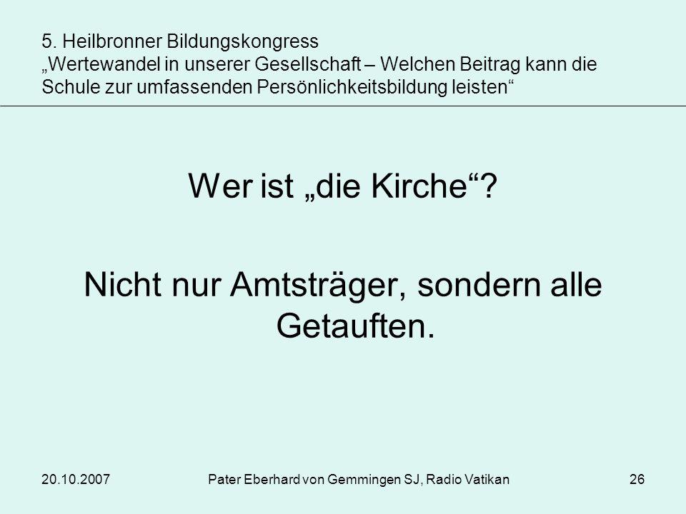 20.10.2007Pater Eberhard von Gemmingen SJ, Radio Vatikan26 Wer ist die Kirche? Nicht nur Amtsträger, sondern alle Getauften. 5. Heilbronner Bildungsko