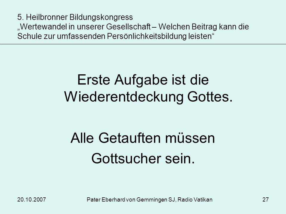 20.10.2007Pater Eberhard von Gemmingen SJ, Radio Vatikan27 Erste Aufgabe ist die Wiederentdeckung Gottes. Alle Getauften müssen Gottsucher sein. 5. He