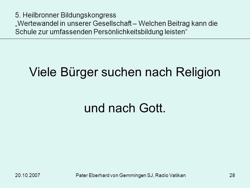 20.10.2007Pater Eberhard von Gemmingen SJ, Radio Vatikan28 Viele Bürger suchen nach Religion und nach Gott. 5. Heilbronner Bildungskongress Wertewande