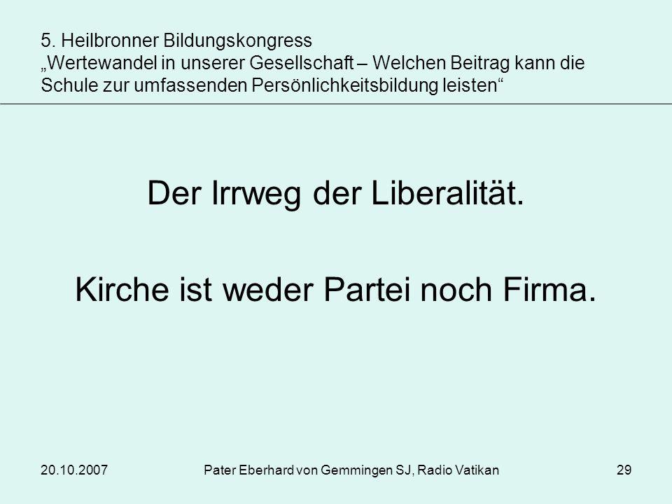 20.10.2007Pater Eberhard von Gemmingen SJ, Radio Vatikan29 Der Irrweg der Liberalität. Kirche ist weder Partei noch Firma. 5. Heilbronner Bildungskong