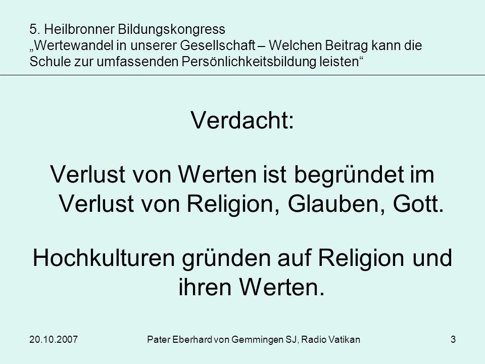 20.10.2007Pater Eberhard von Gemmingen SJ, Radio Vatikan3 Verdacht: Verlust von Werten ist begründet im Verlust von Religion, Glauben, Gott. Hochkultu