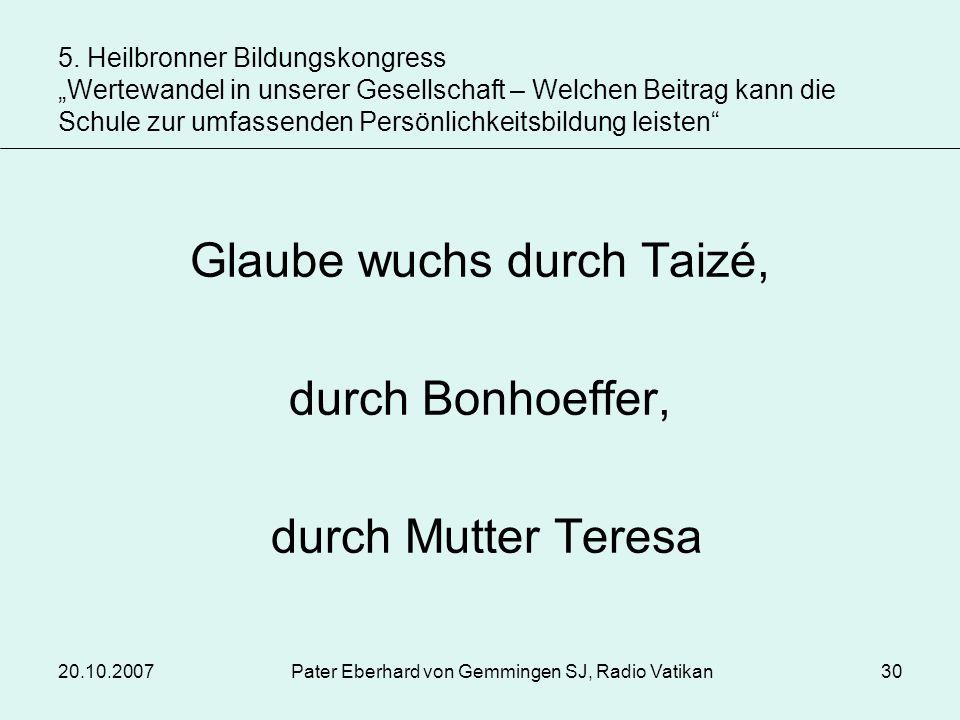 20.10.2007Pater Eberhard von Gemmingen SJ, Radio Vatikan30 Glaube wuchs durch Taizé, durch Bonhoeffer, durch Mutter Teresa 5. Heilbronner Bildungskong