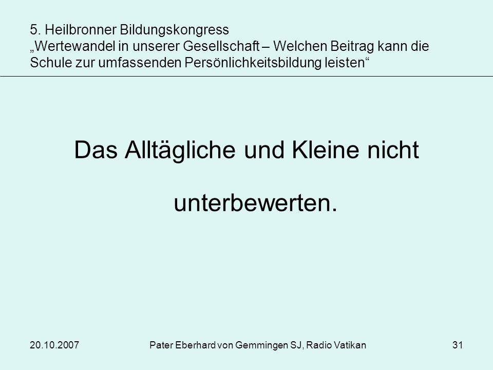 20.10.2007Pater Eberhard von Gemmingen SJ, Radio Vatikan31 Das Alltägliche und Kleine nicht unterbewerten. 5. Heilbronner Bildungskongress Wertewandel