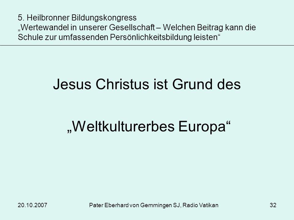 20.10.2007Pater Eberhard von Gemmingen SJ, Radio Vatikan32 Jesus Christus ist Grund des Weltkulturerbes Europa 5. Heilbronner Bildungskongress Wertewa
