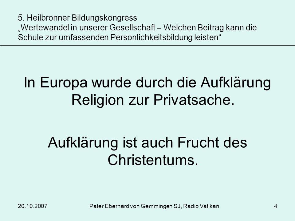 20.10.2007Pater Eberhard von Gemmingen SJ, Radio Vatikan15 Heute anerkannte Grundwerte: Toleranz, Solidarität, Gerechtigkeit, Frieden, Bewahrung der Schöpfung.