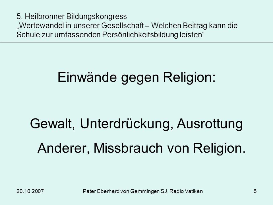 20.10.2007Pater Eberhard von Gemmingen SJ, Radio Vatikan5 Einwände gegen Religion: Gewalt, Unterdrückung, Ausrottung Anderer, Missbrauch von Religion.