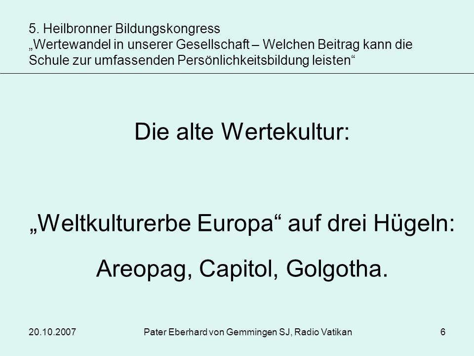 20.10.2007Pater Eberhard von Gemmingen SJ, Radio Vatikan6 Die alte Wertekultur: Weltkulturerbe Europa auf drei Hügeln: Areopag, Capitol, Golgotha. 5.