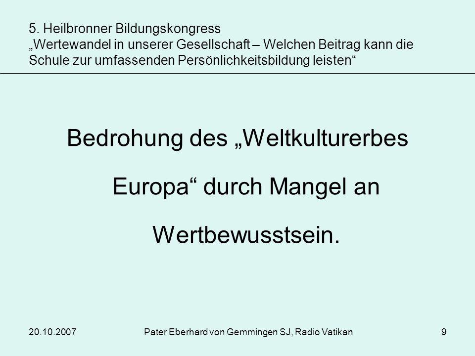 20.10.2007Pater Eberhard von Gemmingen SJ, Radio Vatikan9 Bedrohung des Weltkulturerbes Europa durch Mangel an Wertbewusstsein. 5. Heilbronner Bildung