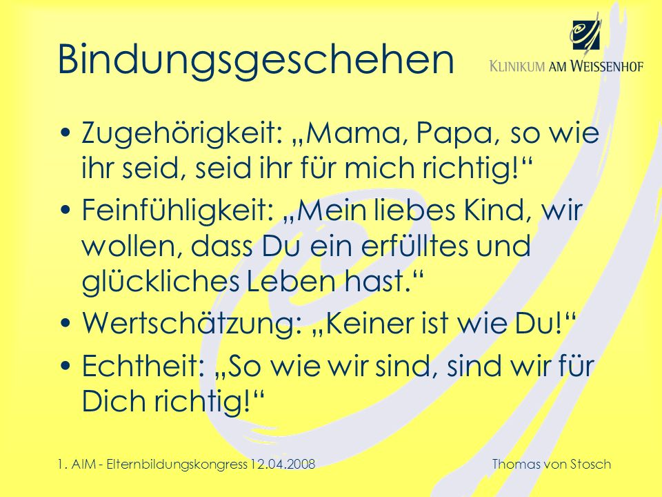 1. AIM - Elternbildungskongress 12.04.2008Thomas von Stosch Bindungsgeschehen Zugehörigkeit: Mama, Papa, so wie ihr seid, seid ihr für mich richtig! F
