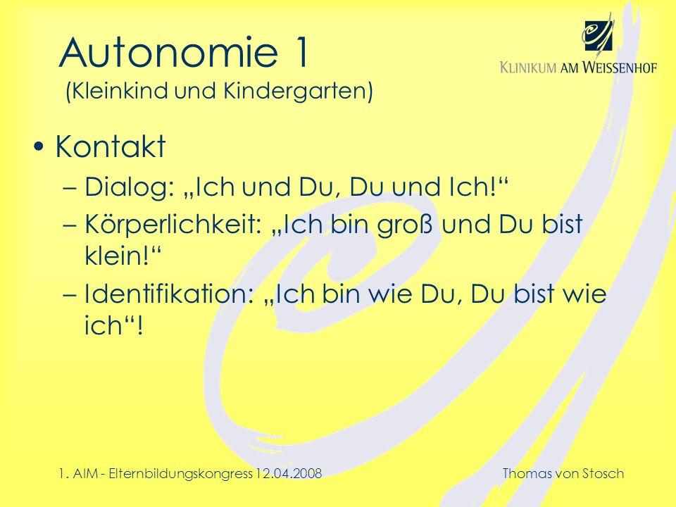 1. AIM - Elternbildungskongress 12.04.2008Thomas von Stosch Autonomie 1 (Kleinkind und Kindergarten) Kontakt –Dialog: Ich und Du, Du und Ich! –Körperl
