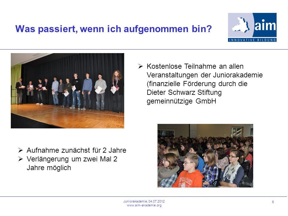 6 Was passiert, wenn ich aufgenommen bin? Juniorakademie, 04.07.2012 www.aim-akademie.org Kostenlose Teilnahme an allen Veranstaltungen der Juniorakad
