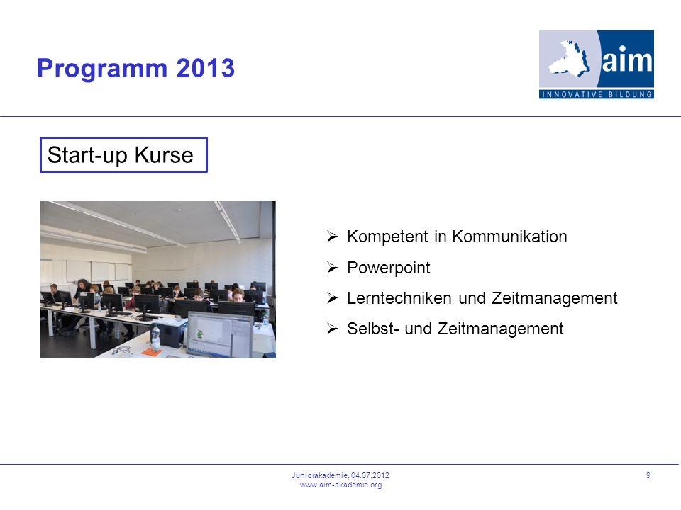 9 Programm 2013 Juniorakademie, 04.07.2012 www.aim-akademie.org Start-up Kurse Kompetent in Kommunikation Powerpoint Lerntechniken und Zeitmanagement