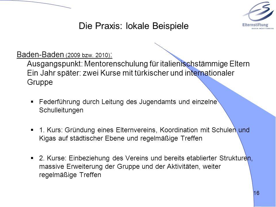 16 Die Praxis: lokale Beispiele Baden-Baden (2009 bzw. 2010) : Ausgangspunkt: Mentorenschulung für italienischstämmige Eltern Ein Jahr später: zwei Ku