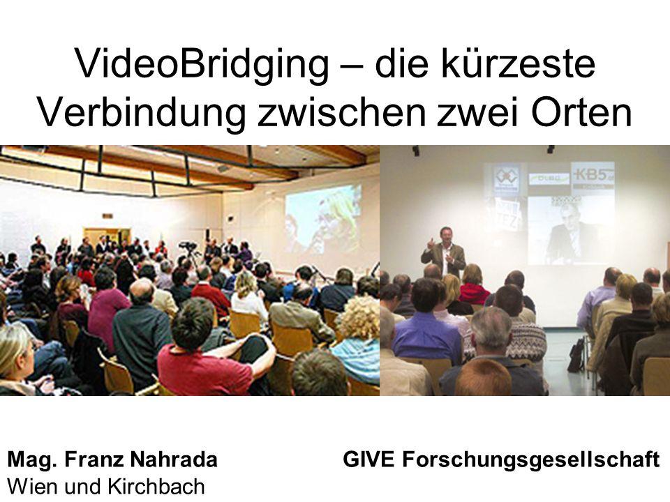 VideoBridging – die kürzeste Verbindung zwischen zwei Orten Mag. Franz Nahrada GIVE Forschungsgesellschaft Wien und Kirchbach