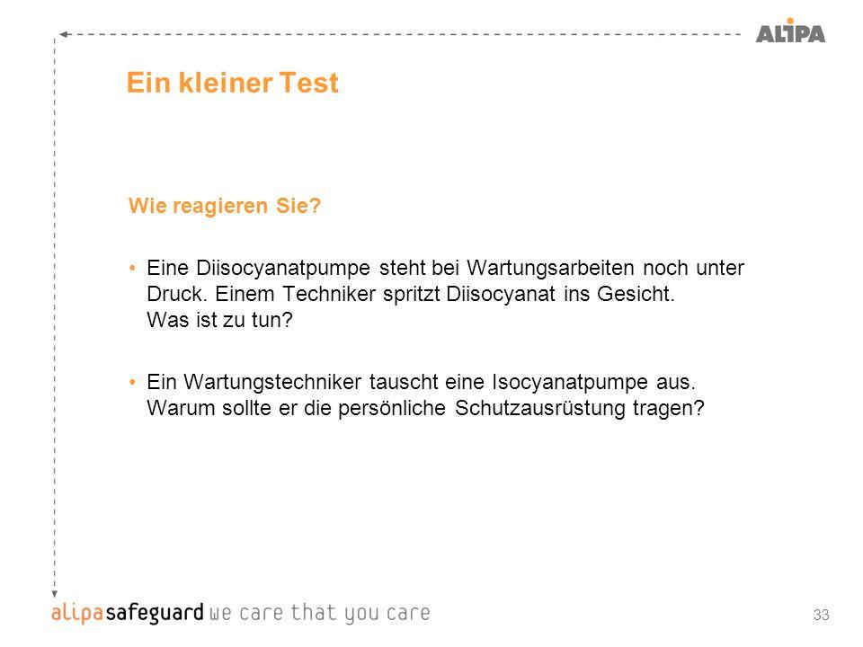 33 Ein kleiner Test Wie reagieren Sie? Eine Diisocyanatpumpe steht bei Wartungsarbeiten noch unter Druck. Einem Techniker spritzt Diisocyanat ins Gesi