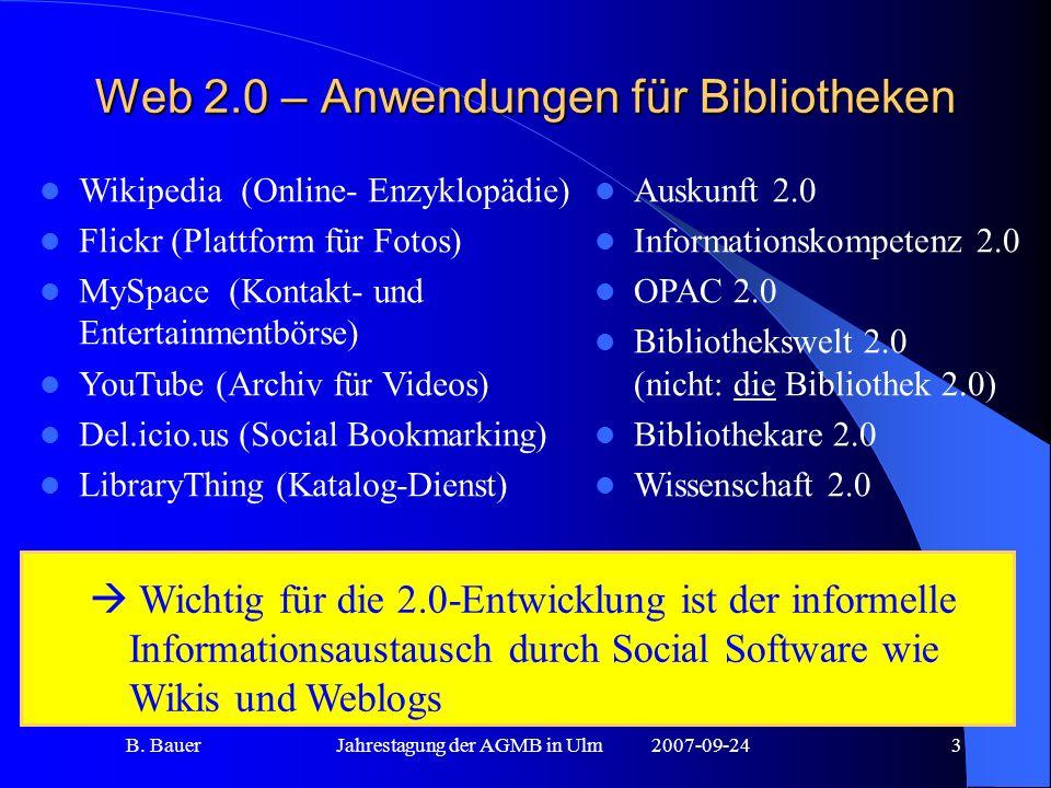 B. BauerJahrestagung der AGMB in Ulm2007-09-243 Web 2.0 – Anwendungen für Bibliotheken Wichtig für die 2.0-Entwicklung ist der informelle Informations