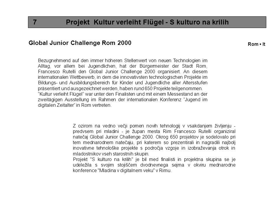 7 Projekt Kultur verleiht Flügel - S kulturo na krilih Global Junior Challenge Rom 2000 Bezugnehmend auf den immer höheren Stellenwert von neuen Technologien im Alltag, vor allem bei Jugendlichen, hat der Bürgermeister der Stadt Rom, Francesco Rutelli den Global Junior Challenge 2000 organisiert.