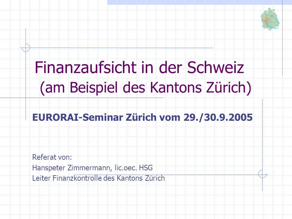 Finanzaufsicht in der Schweiz (am Beispiel des Kantons Zürich) EURORAI-Seminar Zürich vom 29./30.9.2005 Referat von: Hanspeter Zimmermann, lic.oec. HS
