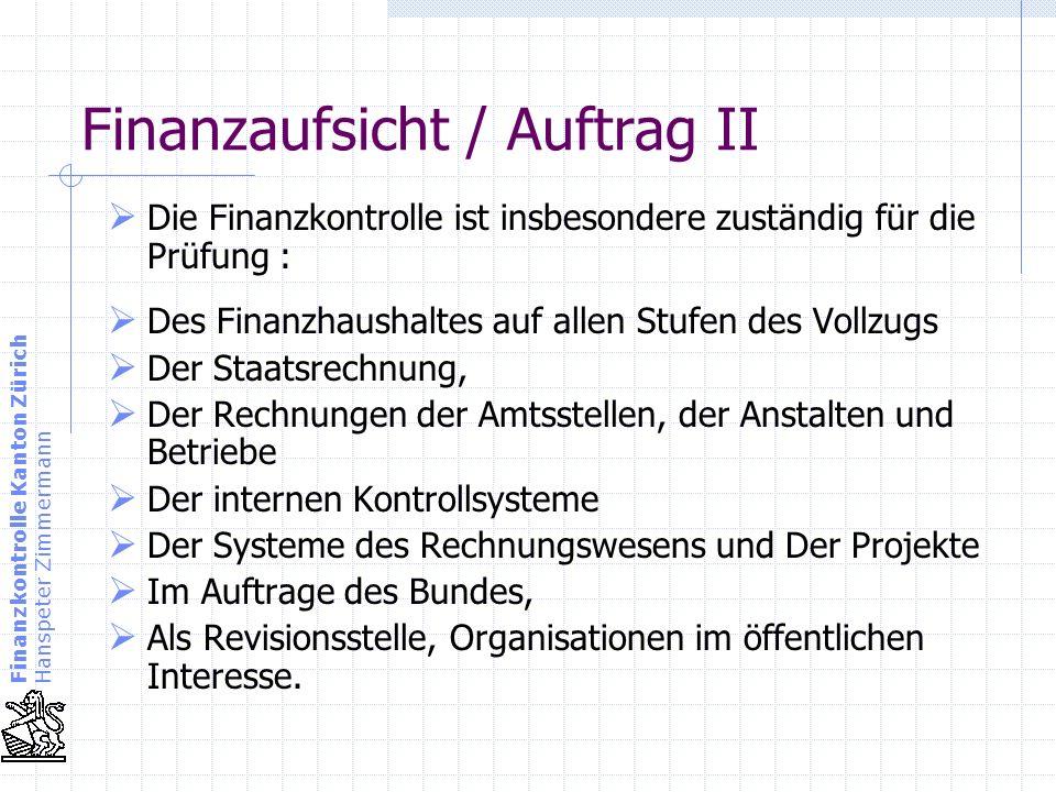 Finanzkontrolle Kanton Zürich Hanspeter Zimmermann Finanzaufsicht / Auftrag II Die Finanzkontrolle ist insbesondere zuständig für die Prüfung : Des Fi
