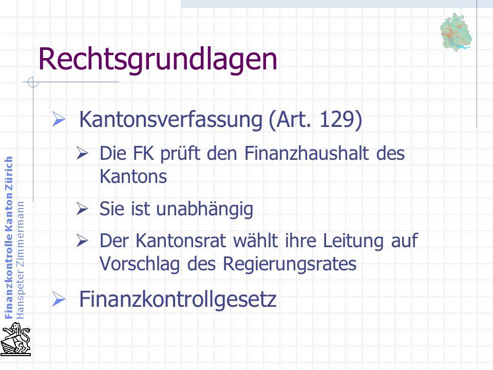 Finanzkontrolle Kanton Zürich Hanspeter Zimmermann Rechtsgrundlagen Kantonsverfassung (Art. 129) Die FK prüft den Finanzhaushalt des Kantons Sie ist u