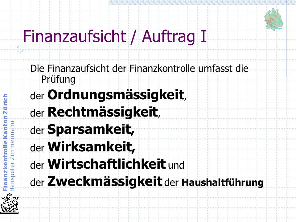 Finanzkontrolle Kanton Zürich Hanspeter Zimmermann Finanzaufsicht / Auftrag I Die Finanzaufsicht der Finanzkontrolle umfasst die Prüfung der Ordnungsm