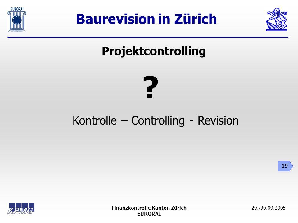 Baurevision in Zürich 19 29./30.09.2005Finanzkontrolle Kanton Zürich EURORAI Projektcontrolling ? Kontrolle – Controlling - Revision