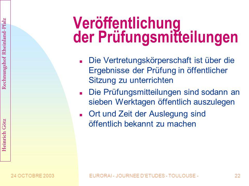 24 OCTOBRE 2003EURORAI - JOURNEE D ETUDES - TOULOUSE -22 Veröffentlichung der Prüfungsmitteilungen n Die Vertretungskörperschaft ist über die Ergebnisse der Prüfung in öffentlicher Sitzung zu unterrichten n Die Prüfungsmitteilungen sind sodann an sieben Werktagen öffentlich auszulegen n Ort und Zeit der Auslegung sind öffentlich bekannt zu machen Heinrich Götz Rechnungshof Rheinland-Pfalz Heinrich Götz Rechnungshof Rheinland-Pfalz