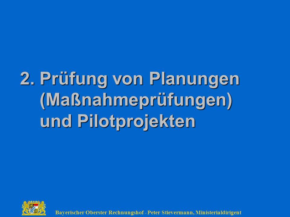 Bayerischer Oberster Rechnungshof - Peter Stievermann, Ministerialdirigent 2. Prüfung von Planungen (Maßnahmeprüfungen) und Pilotprojekten