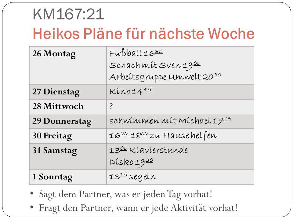 KM167:21 Heikos Pläne für nächste Woche 26 Montag Fußball 16 30 Schach mit Sven 19 00 Arbeitsgruppe Umwelt 20 30 27 Dienstag Kino 14 45 28 Mittwoch ?