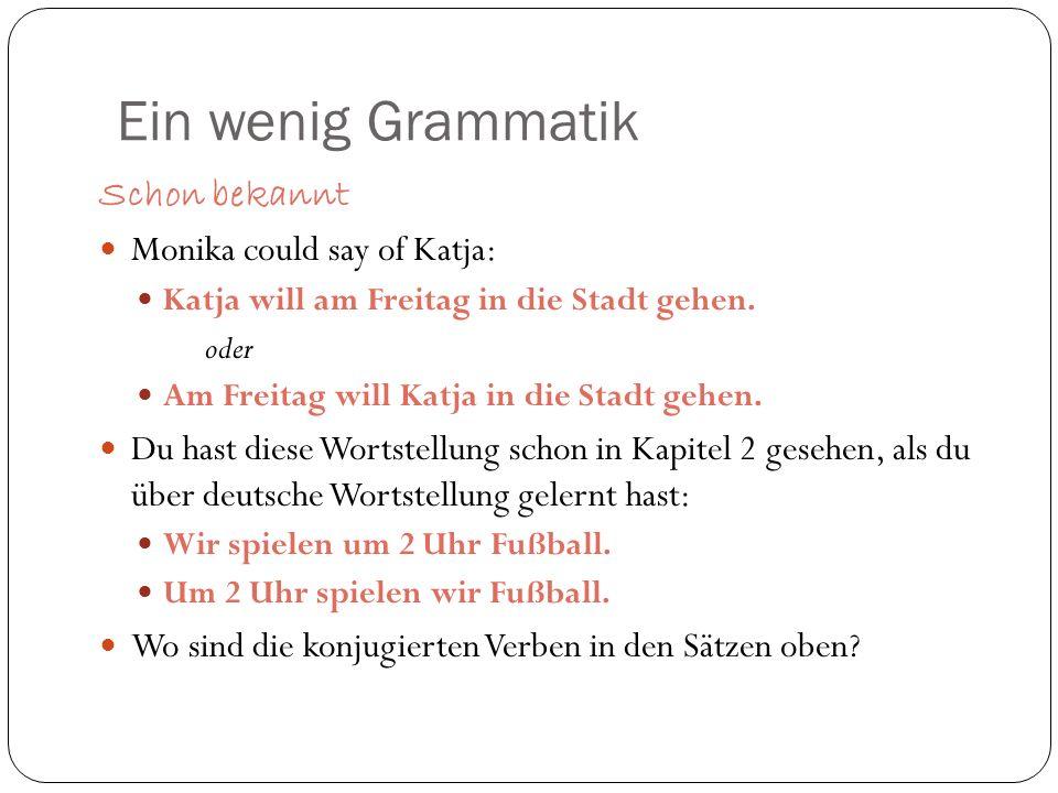 Ein wenig Grammatik Schon bekannt Monika could say of Katja: Katja will am Freitag in die Stadt gehen. oder Am Freitag will Katja in die Stadt gehen.