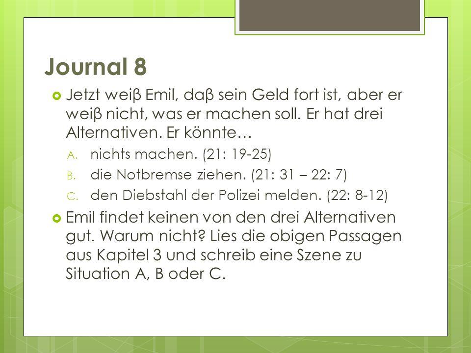 Journal 8 Jetzt weiβ Emil, daβ sein Geld fort ist, aber er weiβ nicht, was er machen soll. Er hat drei Alternativen. Er könnte… A. nichts machen. (21: