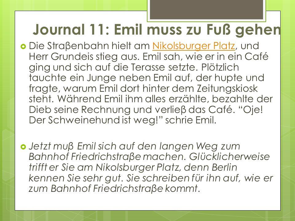 Journal 11: Emil muss zu Fuß gehen Die Straβenbahn hielt am Nikolsburger Platz, und Herr Grundeis stieg aus. Emil sah, wie er in ein Café ging und sic