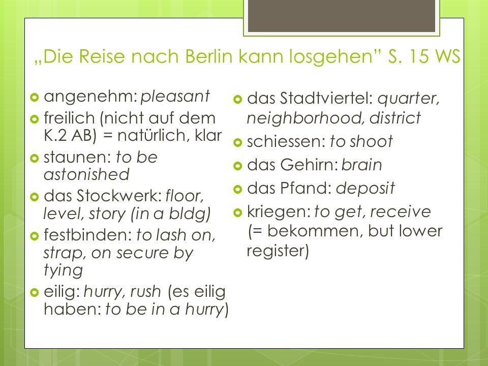 Die Reise nach Berlin kann losgehen S. 15 WS angenehm: pleasant freilich (nicht auf dem K.2 AB) = natürlich, klar staunen: to be astonished das Stockw