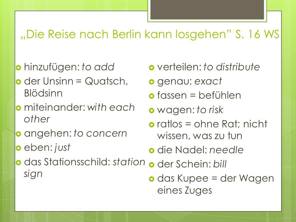 Die Reise nach Berlin kann losgehen S. 16 WS hinzufügen: to add der Unsinn = Quatsch, Blödsinn miteinander: with each other angehen: to concern eben: