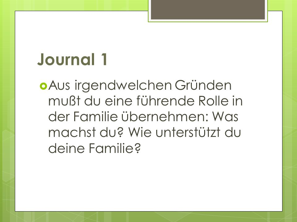 Journal 1 Aus irgendwelchen Gründen mußt du eine führende Rolle in der Familie übernehmen: Was machst du? Wie unterstützt du deine Familie?