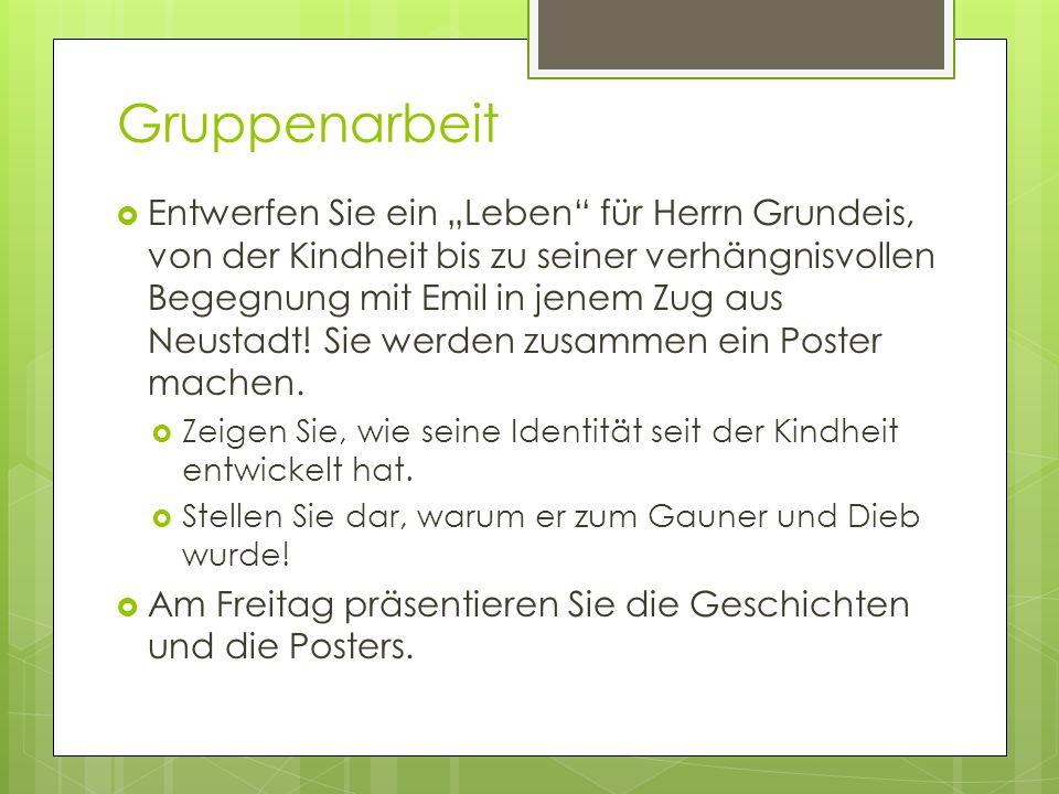 Gruppenarbeit Entwerfen Sie ein Leben für Herrn Grundeis, von der Kindheit bis zu seiner verhängnisvollen Begegnung mit Emil in jenem Zug aus Neustadt
