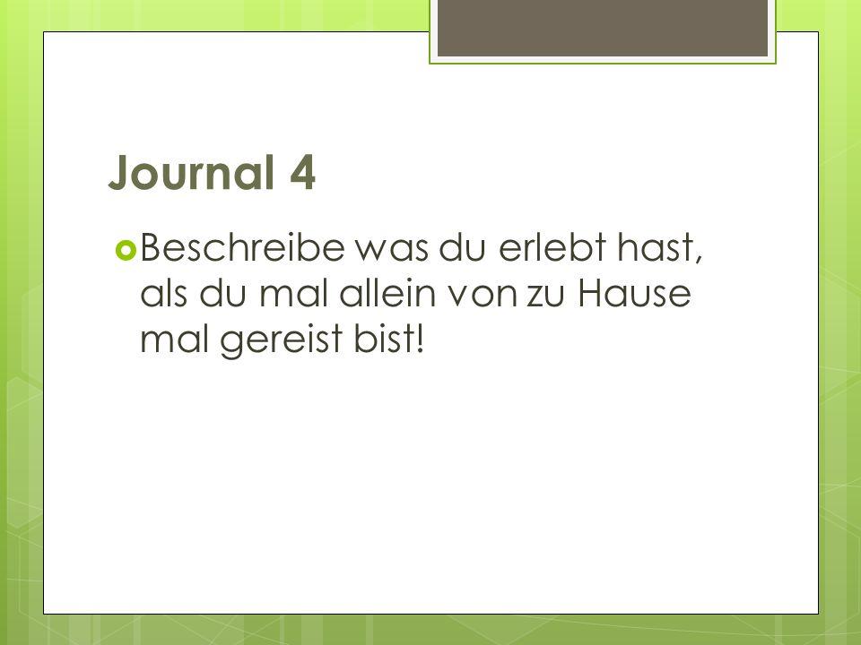 Journal 4 Beschreibe was du erlebt hast, als du mal allein von zu Hause mal gereist bist!