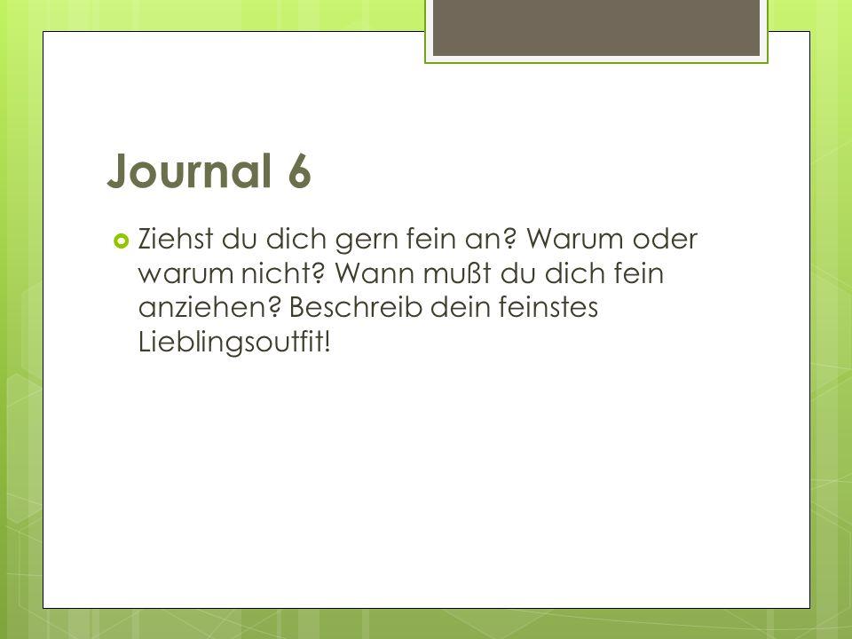 Journal 6 Ziehst du dich gern fein an? Warum oder warum nicht? Wann mußt du dich fein anziehen? Beschreib dein feinstes Lieblingsoutfit!