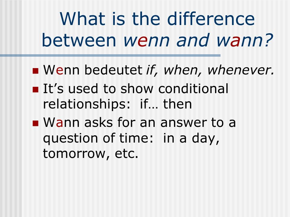 What is the difference between wenn and wann? Wenn bedeutet if, when, whenever. Its used to show conditional relationships: if… then Wann asks for an