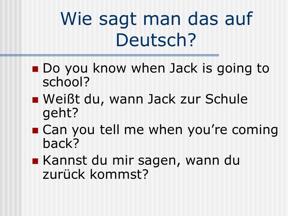 Wie sagt man das auf Deutsch? Do you know when Jack is going to school? Weißt du, wann Jack zur Schule geht? Can you tell me when youre coming back? K