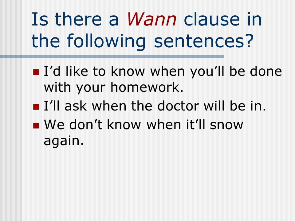 Is there a Wann clause in the following sentences? Id like to know when youll be done with your homework. Ill ask when the doctor will be in. We dont